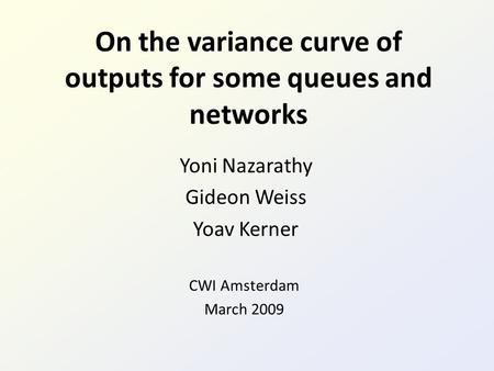 On the variance curve of outputs for some queues and networks Yoni Nazarathy Gideon Weiss Yoav Kerner CWI Amsterdam March 2009.