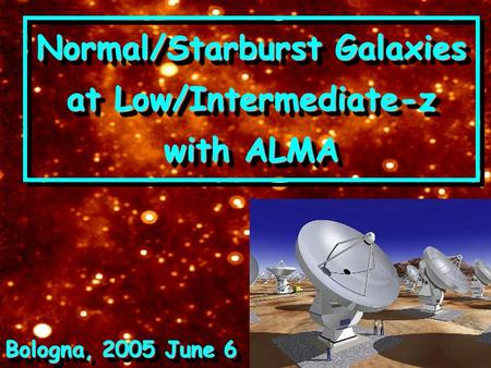 Normal/Starburst Galaxies at Low/Intermediate-z with ALMA Bologna, 2005 June 6.