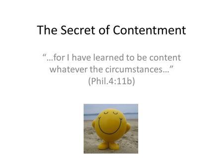 "The Secret of Contentment ""…for I have learned to be content whatever the circumstances…"" (Phil.4:11b)"