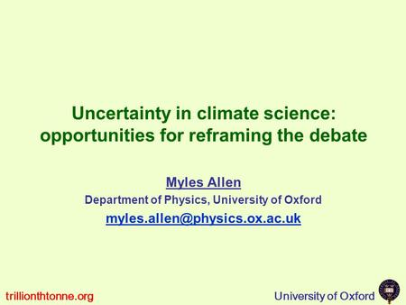 University of Oxfordtrillionthtonne.org Uncertainty in climate science: opportunities for reframing the debate Myles Allen Department of Physics, University.