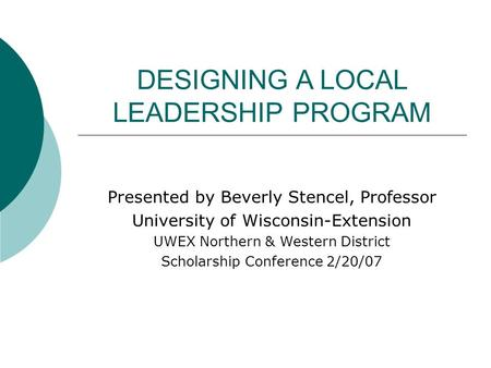 DESIGNING A LOCAL LEADERSHIP PROGRAM Presented by Beverly Stencel, Professor University of Wisconsin-Extension UWEX Northern & Western District Scholarship.