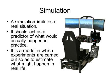 Simulation A simulation imitates a real situation. It should act as a predictor of what would actually happen in practice. It is a model in which experiments.