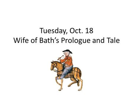 Tuesday, Oct. 18 Wife of Bath's Prologue and Tale.