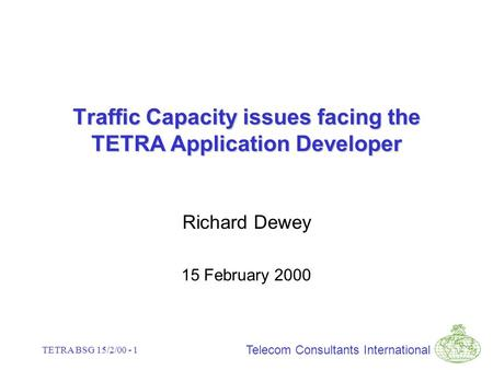 Telecom Consultants International TETRA BSG 15/2/00 - 1 Traffic Capacity issues facing the TETRA Application Developer Richard Dewey 15 February 2000.