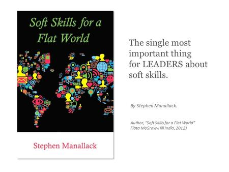 "By Stephen Manallack. Author, ""Soft Skills for a Flat World"" (Tata McGraw-Hill India, 2012) The single most important thing for LEADERS about soft skills."