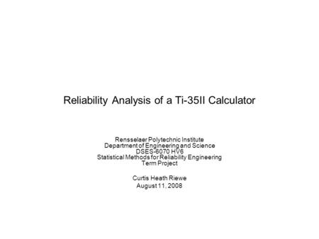 Reliability Analysis of a Ti-35II Calculator Rensselaer Polytechnic Institute Department of Engineering and Science DSES-6070 HV6 Statistical Methods for.