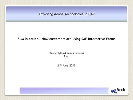 Exploiting Adobe Technologies in SAP FLM in action – How customers are using SAP Interactive Forms Henry Blythe & Jayne Lumbus Arch 24 th June 2010.