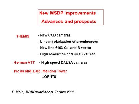 New MSDP improvements Advances and prospects P. Mein, MSDP workshop, Tarbes 2006 THEMIS - New CCD cameras - Linear polarization of prominences - New line.