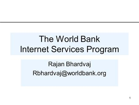 1 The World Bank Internet Services Program Rajan Bhardvaj