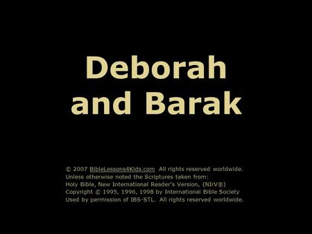 Deborah and Barak © 2007 BibleLessons4Kids.com All rights reserved worldwide. Unless otherwise noted the Scriptures taken from: Holy Bible, New International.
