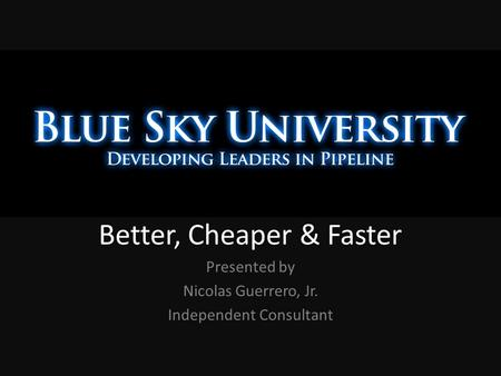 Better, Cheaper & Faster Presented by Nicolas Guerrero, Jr. Independent Consultant.