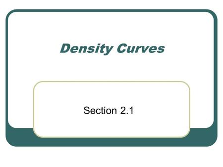Density Curves Section 2.1. Strategy to explore data on a single variable Plot the data (histogram or stemplot) CUSS Calculate numerical summary to describe.