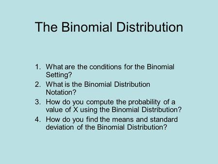 The Binomial Distribution 1.What are the conditions for the Binomial Setting? 2.What is the Binomial Distribution Notation? 3.How do you compute the probability.