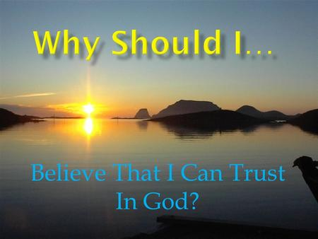 Believe That I Can Trust In God?. God is Faithful, Reliable, Trustworthy, Fidelity  Deut.7:9  1 Cor.1:9  1 Cor.10:13  Phil.1:6  1 Thess.5:24  2Thess.3: