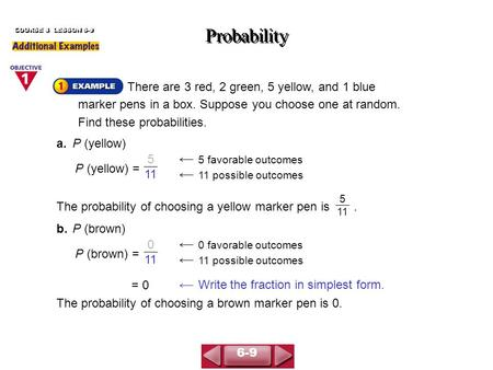 There are 3 red, 2 green, 5 yellow, and 1 blue marker pens in a box. Suppose you choose one at random. Find these probabilities. Probability COURSE 3 LESSON.
