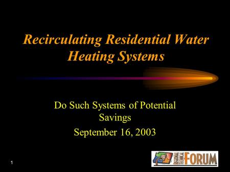 1 Recirculating Residential Water Heating Systems Do Such Systems of Potential Savings September 16, 2003.