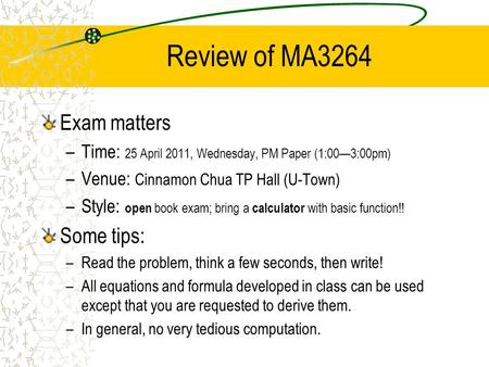 Review of MA3264 Exam matters –Time: 25 April 2011, Wednesday, PM Paper (1:00—3:00pm) –Venue: Cinnamon Chua TP Hall (U-Town) –Style: open book exam; bring.