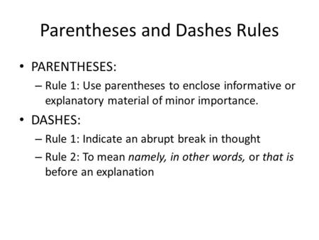 Parentheses and Dashes Rules PARENTHESES: – Rule 1: Use parentheses to enclose informative or explanatory material of minor importance. DASHES: – Rule.