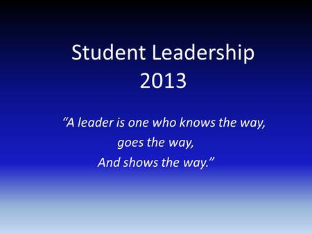 "Student Leadership 2013 ""A leader is one who knows the way, goes the way, And shows the way."""