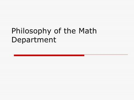 Philosophy of the Math Department. Mathematical Literacy  All students must be mathematically literate  They must perform in the workplace  They will.