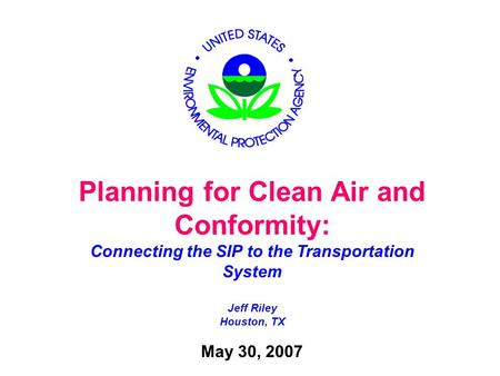 Planning for Clean Air and Conformity: Connecting the SIP to the Transportation System Jeff Riley Houston, TX May 30, 2007.