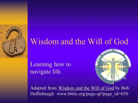 Wisdom and the Will of God Learning how to navigate life. Adapted from Wisdom and the Will of God by Bob Deffinbaugh www.bible.org/page.sp?page_id=650.
