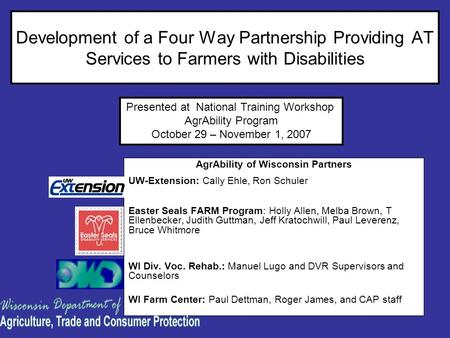 Development of a Four Way Partnership Providing AT Services to Farmers with Disabilities AgrAbility of Wisconsin Partners UW-Extension: Cally Ehle, Ron.