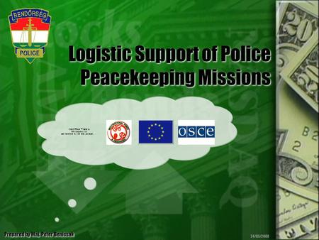 Logistic Support of Police Peacekeeping Missions Prepared by Maj. Peter Benicsak 24/05/2008.