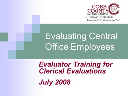 HUMAN RESOURCES Teach Cobb! It's Better at the Top! Evaluating Central Office Employees Evaluator Training for Clerical Evaluations July 2008.