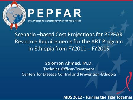 PEPFAR Scenario –based Cost Projections for PEPFAR Resource Requirements for the ART Program in Ethiopia from FY2011 – FY2015 Solomon Ahmed, M.D. Technical.
