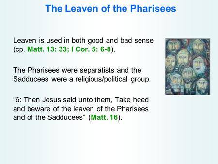 The Leaven of the Pharisees Leaven is used in both good and bad sense (cp. Matt. 13: 33; I Cor. 5: 6-8). The Pharisees were separatists and the Sadducees.