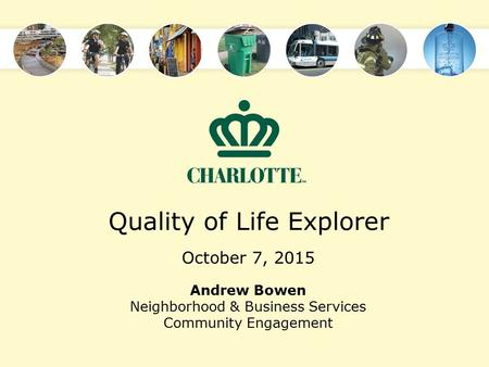 Quality of Life Explorer October 7, 2015 Andrew Bowen Neighborhood & Business Services Community Engagement.