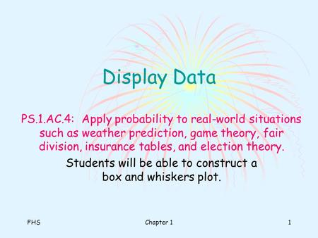 FHSChapter 11 Display Data PS.1.AC.4: Apply probability to real-world situations such as weather prediction, game theory, fair division, insurance tables,