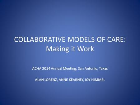 COLLABORATIVE MODELS OF CARE: Making it Work ACHA 2014 Annual Meeting, San Antonio, Texas ALAN LORENZ, ANNE KEARNEY, JOY HIMMEL.