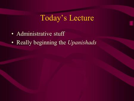 Today's Lecture Administrative stuff Really beginning the Upanishads.