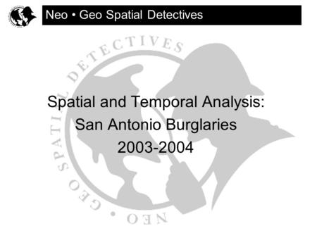Spatial and Temporal Analysis: San Antonio Burglaries 2003-2004 Neo Geo Spatial Detectives.