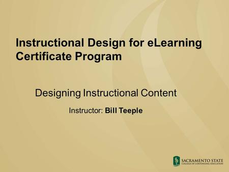 Instructional Design for eLearning Certificate Program Designing Instructional Content Instructor: Bill Teeple.