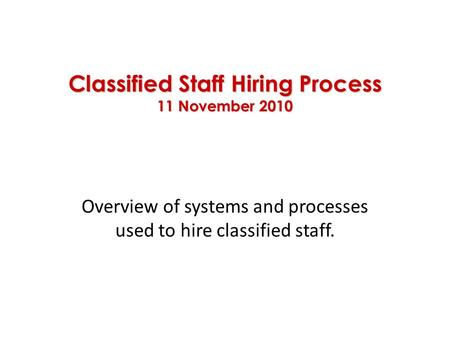 Classified Staff Hiring Process 11 November 2010 Overview of systems and processes used to hire classified staff.