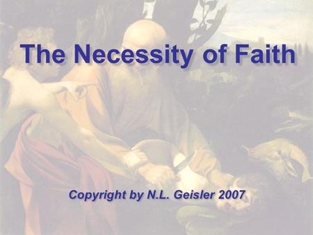 The Necessity of Faith Copyright by N.L. Geisler 2007.