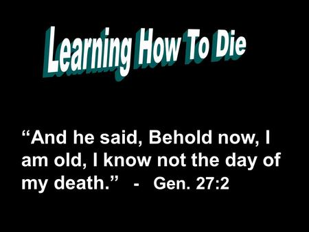 """And he said, Behold now, I am old, I know not the day of my death."" - Gen. 27:2."