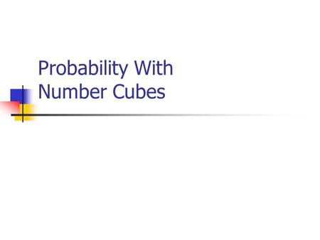 Probability With Number Cubes Today's Learning Goals  We will continue to understand the link between part-whole ratios, decimals, and percents.  We.
