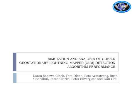 SIMULATION AND ANALYSIS OF GOES-R GEOSTATIONARY LIGHTNING MAPPER (GLM) DETECTION ALGORITHM PERFORMANCE Loren Sadewa Clark, Tom Dixon, Pete Armstrong, Ruth.