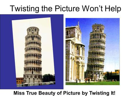 Twisting the Picture Won't Help Miss True Beauty of Picture by Twisting It!