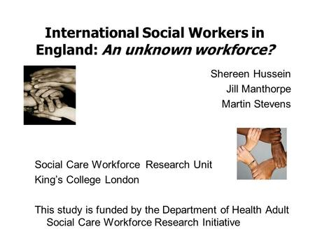 International Social Workers in England: An unknown workforce? Shereen Hussein Jill Manthorpe Martin Stevens Social Care Workforce Research Unit King's.