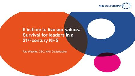 It is time to live our values: Survival for leaders in a 21 st century NHS Rob Webster, CEO, NHS Confederation.
