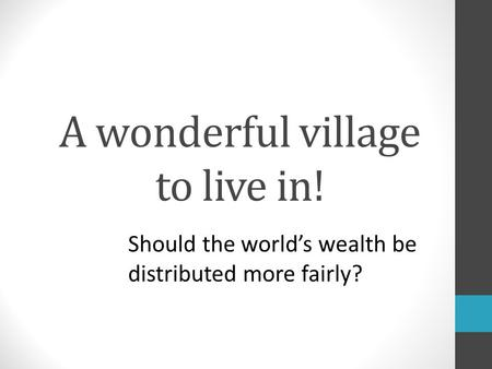 A wonderful village to live in! Should the world's wealth be distributed more fairly?