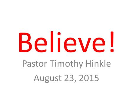 Believe! Pastor Timothy Hinkle August 23, 2015. John 3:16 For God so loved the world, that he gave his only begotten Son, that whosoever believeth in.