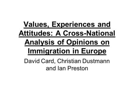 Values, Experiences and Attitudes: A Cross-National Analysis of Opinions on Immigration in Europe David Card, Christian Dustmann and Ian Preston.