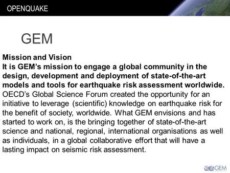 OPENQUAKE Mission and Vision It is GEM's mission to engage a global community in the design, development and deployment of state-of-the-art models and.