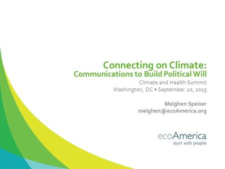 Connecting on Climate: Communications to Build Political Will Climate and Health Summit Washington, DC September 20, 2015 Meighen Speiser